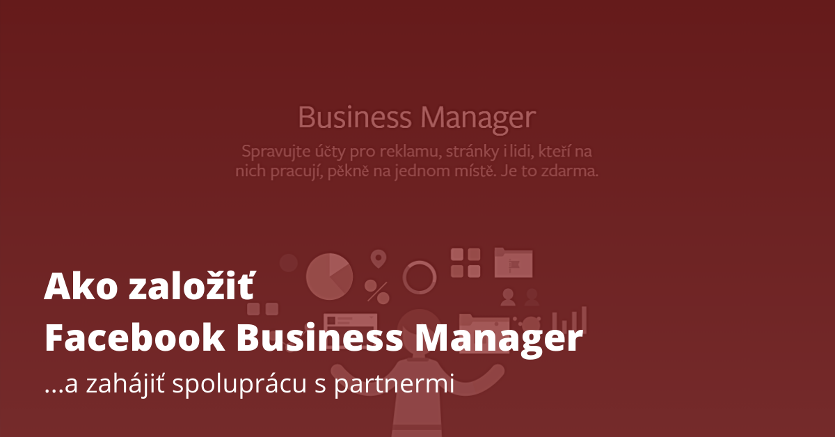 Ako založiť Facebook Business Manager…a zahájiť spoluprácu s partnermi